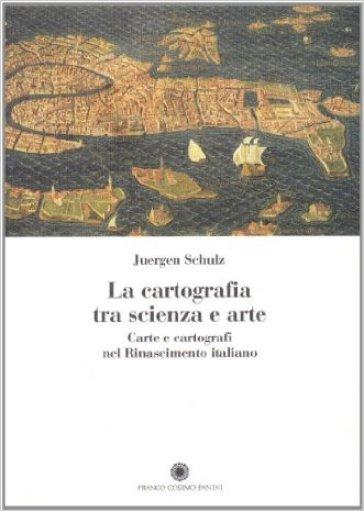 La cartografia tra scienza e arte. Carte e cartografi nel rinascimento italiano - Juergen Schulz | Rochesterscifianimecon.com