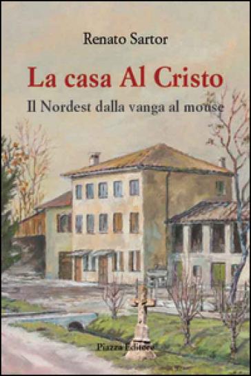 La casa al Cristo. Il Nordest dalla vanga al mouse - Renato Sartor |