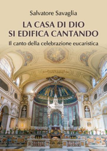 La casa di Dio si edifica cantando. Il canto della celebrazione eucaristica - Salvatore Savaglia pdf epub