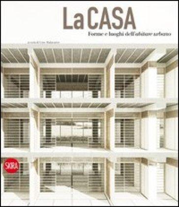 La casa. Forme e luoghi dell'abitare urbano. Ediz. italiana e inglese - G. Malacarne   Rochesterscifianimecon.com