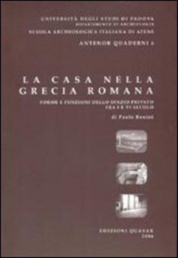 La casa nella Grecia romana. Forme e funzioni dello spazio privato fra I e VI secolo - Paolo Bonini  