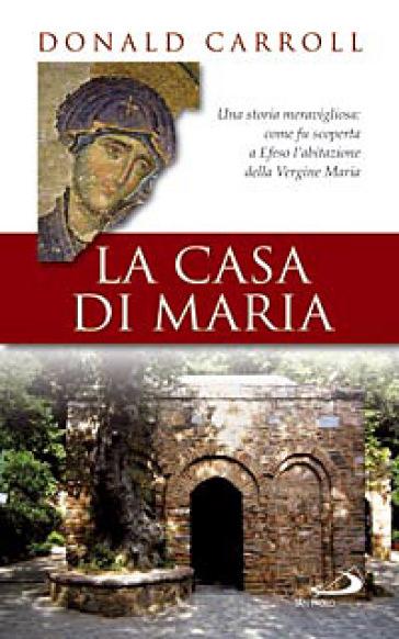 La casa di Maria. Una storia meravigliosa: come fu scoperta a Efeso l'abitazione della Vergine Maria - Donald Carroll |