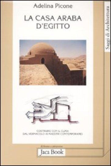 La casa araba d'Egitto. Costruire con il clima dal vernacolo ai maestri contemporanei - Adelina Picone   Rochesterscifianimecon.com