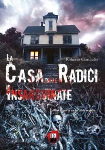 La casa dalle radici insanguinate - Roberto Ciardiello |
