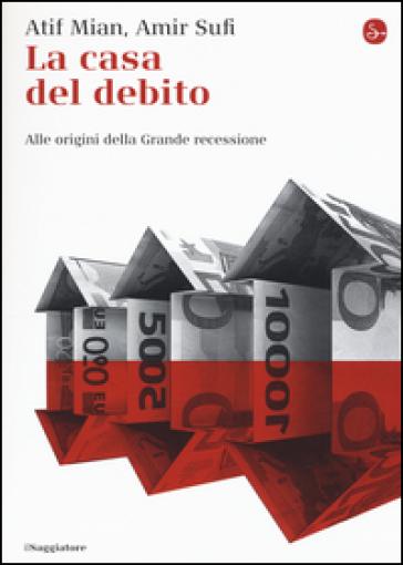 La casa del debito. Alle origini della Grande recessione - Afif Mian |
