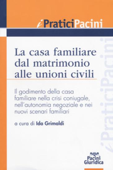 La casa familiare dal matrimonio alle unioni civili. Il godimento della casa familiare nella crisi coniugale, nell'autonomia negoziale e nei nuovi scenari familiari - I. Grimaldi |