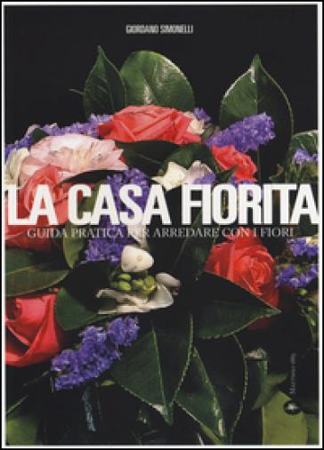 La casa fiorita. Guida pratica per arredare con i fiori - Giordano Simonelli | Rochesterscifianimecon.com