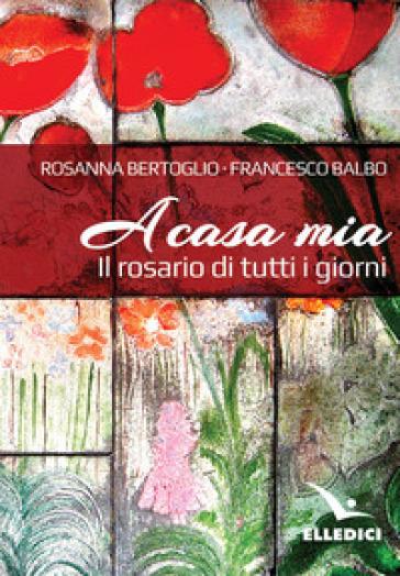 A casa mia. Il rosario di tutti i giorni - Francesco Balbo |