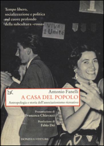 A casa del popolo. Antropologia e storia dell'associazionismo creativo - Antonio Fanelli | Jonathanterrington.com