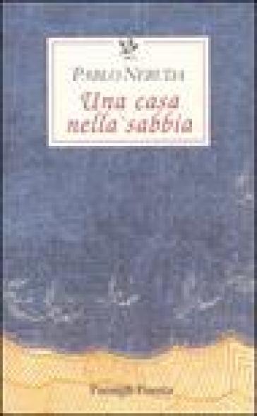 Una casa nella sabbia. Testo spagnolo a fronte - Pablo Neruda  