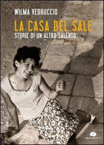 La casa del sale. Storie di un altro Salento - Wilma Vedruccio  