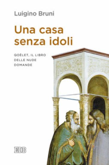 Una casa senza idoli. Qoèlet, il libro delle nude domande - Luigino Bruni  