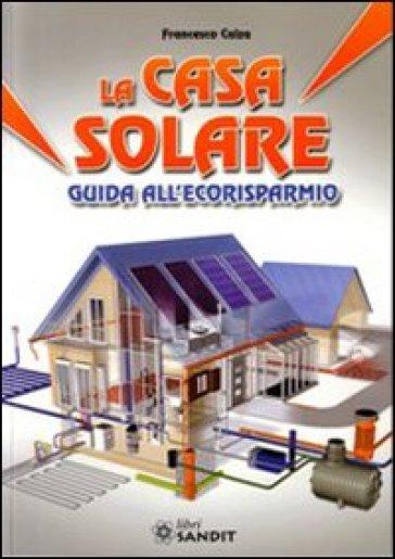 La casa solare. Guida all'ecorisparmio - Francesco Calza |