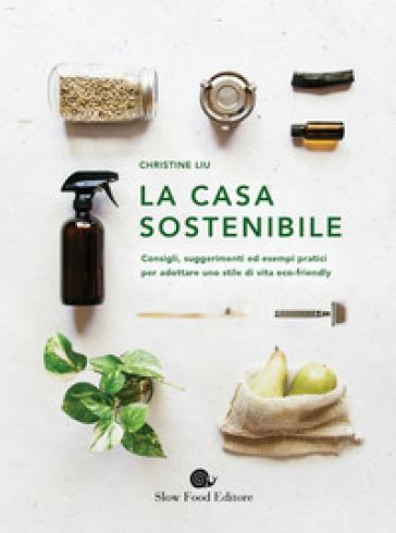 La casa sostenibile. Consigli, suggerimenti ed esempi pratici per adottare uno stile di vita eco-friendly - Christine Liu |