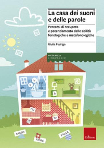 La casa dei suoni e delle parole. Percorsi di recupero e potenziamento delle abilità fonologiche e metafonologiche - Giulia Fedrigo |