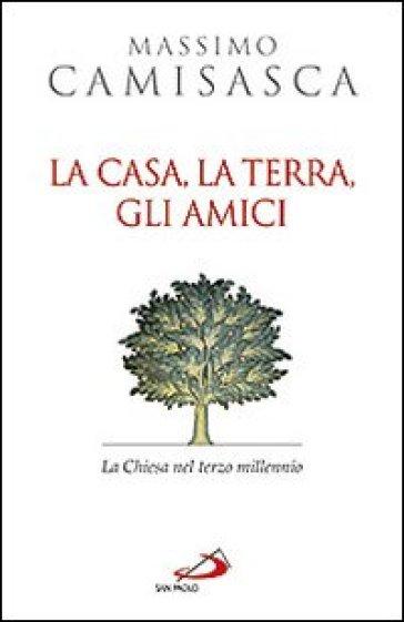 La casa, la terra, gli amici. La Chiesa nel terzo millennio - Massimo Camisasca |