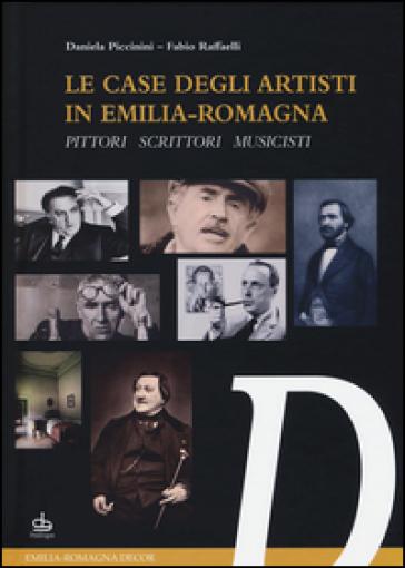 Le case degli artisti in Emilia-Romagna. Pittori, scrittori, musicisti - Daniela Piccinini |