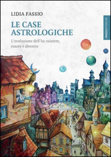 Le case astrologiche. L'evoluzione dell'Io: esistere, essere e divenire - Lidia Fassio |