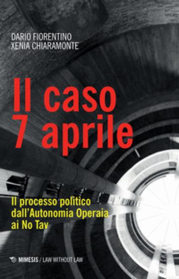 Il caso 7 aprile. Il processo politico dall'Autonomia Operaia ai No Tav - Dario Fiorentino   Rochesterscifianimecon.com