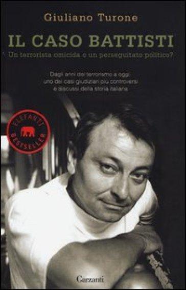 Il caso Battisti. Un terrorista omicida o un perseguitato politico? - Giuliano Turone |