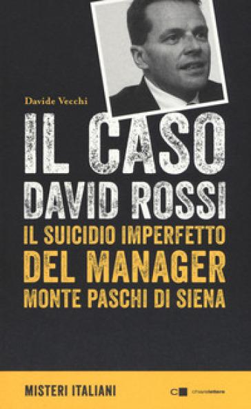 Il caso David Rossi. Il suicidio imperfetto del manager Monte dei Paschi di Siena - Davide Vecchi  