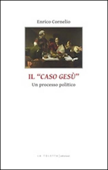 Il caso di Gesù. Un processo politico - Enrico Cornelio |