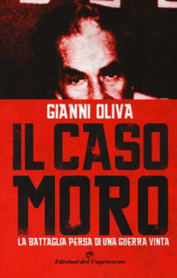 Il caso Moro. La battaglia persa di una guerra vinta - Gianni Oliva | Rochesterscifianimecon.com