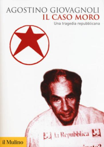 Il caso Moro. Una tragedia repubblicana - Agostino Giovagnoli | Rochesterscifianimecon.com
