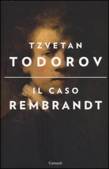 Il caso Rembrandt seguito da «Arte e morale» - Tzvetan Todorov |