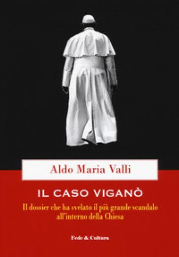 Il caso Viganò. Il dossier che ha svelato il più grande scandalo all'interno della Chiesa - Aldo Maria Valli |