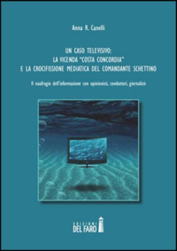 Un caso televisivo. La vicenda «Costa Concordia» e la crocifissione mediatica del comandante Schettino - Anna R. Canelli |