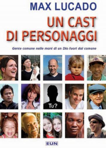 Un cast di personaggi. Gente comune nelle mani di un Dio non comune - Max Lucado |