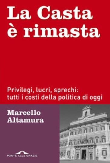 La casta è rimasta. Privilegi, lucri, sprechi: tutti i costi della politica di oggi - Marcello Altamura |