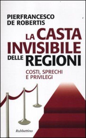 La casta invisibile delle regioni. Costi, sprechi e privilegi - Pierfrancesco De Robertis |