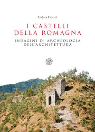 I castelli della Romagna. Indagini di archeologia dell'architettura - Andrea Fiorini |