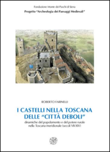 I castelli nella Toscana delle «città deboli». Dinamiche del popolamento e del potere rurale nella Toscana meridionale secoli (VII-XIV). Con CD-ROM