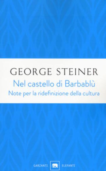 Nel castello di Barbablù. Note per la ridefinizione della cultura. Conferenze in memoria di T.S. Eliot - George Steiner |