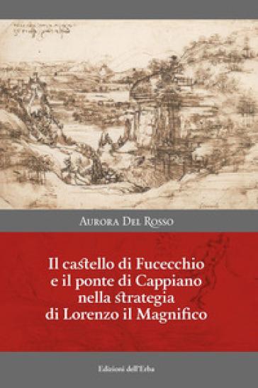 Il castello di Fucecchio e il ponte di Cappiano nella strategia di Lorenzo il Magnifico - Aurora Del Rosso |
