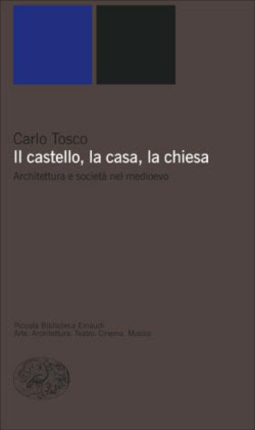 Il castello, la casa, la chiesa. Architettura e società nel medioevo - Carlo Tosco | Ericsfund.org