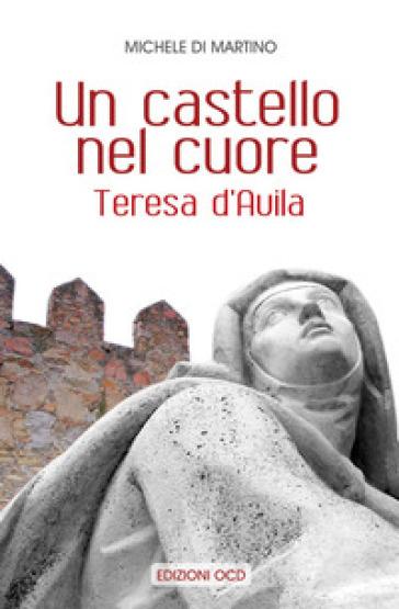 Un castello nel cuore. Teresa d'Avila - Michele Di Martino |