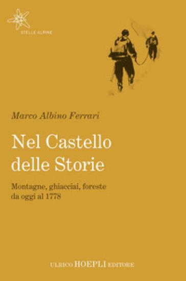Nel castello delle storie. Montagne, ghiacciai, foreste da oggi al 1778 - Marco Albino Ferrari | Thecosgala.com