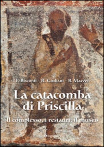 La catacomba di Priscilla. Il complesso, i restauri, il museo - Fabrizio Bisconti |