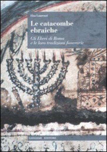 Le catacombe ebraiche. Gli ebrei di Roma e le loro tradizioni funerarie - Elsa Laurenzi |