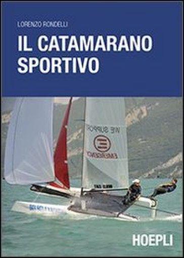 Il catamarano sportivo. Regolazioni, vele, regata - Lorenzo Rondelli | Rochesterscifianimecon.com