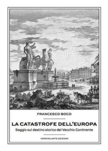La catastrofe dell'Europa. Saggio sul destino storico del vecchio continente - Francesco Boco | Rochesterscifianimecon.com