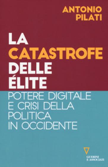 La catastrofe delle élite. Potere digitale e crisi della politica in Occidente - Antonio Pilati | Thecosgala.com