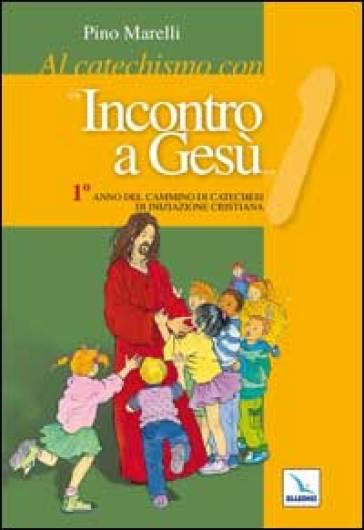 Al catechismo con «Incontro a Gesù». 1° anno del cammino di iniziazione cristiana - Pino Marelli |