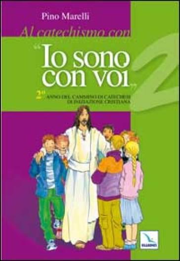 Al catechismo con «Io sono con voi». 2° anno di cammino di catechesi di iniziazione cristiana - Pino Marelli   Rochesterscifianimecon.com
