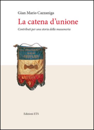 La catena d'unione. Contributi per una storia della massoneria - Gian Mario Cazzaniga  