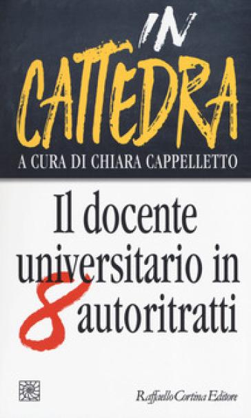 In cattedra. Il docente universitario in otto autoritratti - C. Cappelletto |